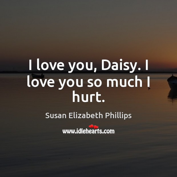 I love you, Daisy. I love you so much I hurt. Love You So Much Quotes Image