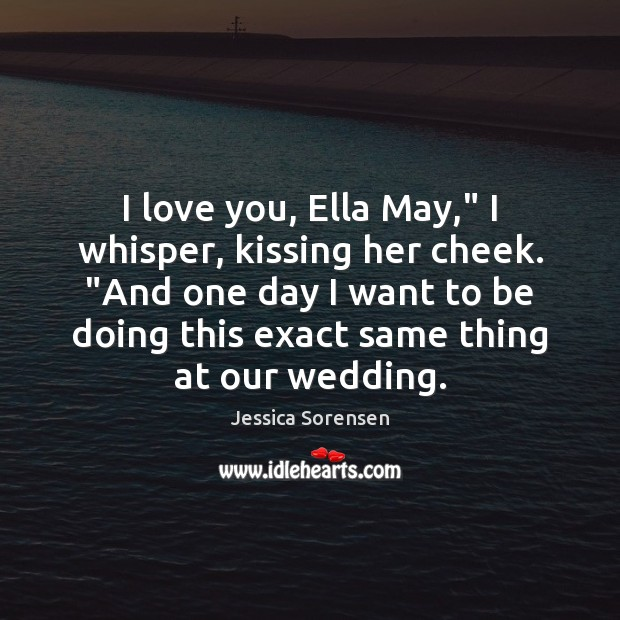 """I love you, Ella May,"""" I whisper, kissing her cheek. """"And one Jessica Sorensen Picture Quote"""
