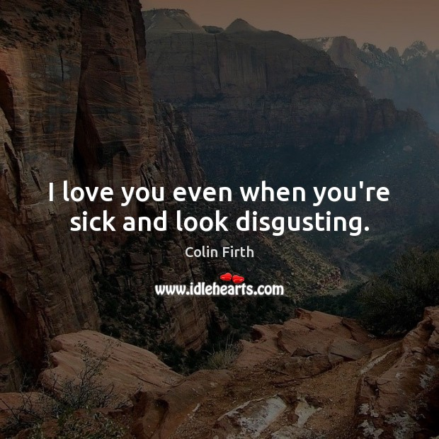 I love you even when you're sick and look disgusting. Colin Firth Picture Quote