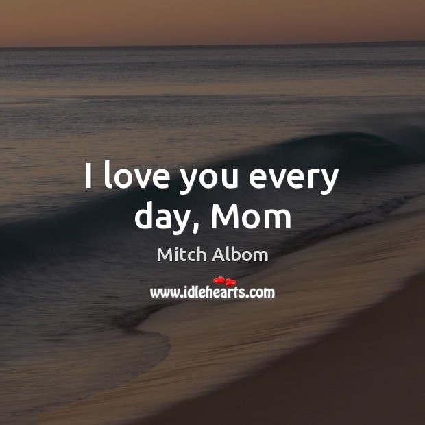 I love you every day, Mom Mitch Albom Picture Quote