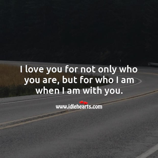 I love you for not only who you are, but for who I am when I am with you. I Love You Quotes Image
