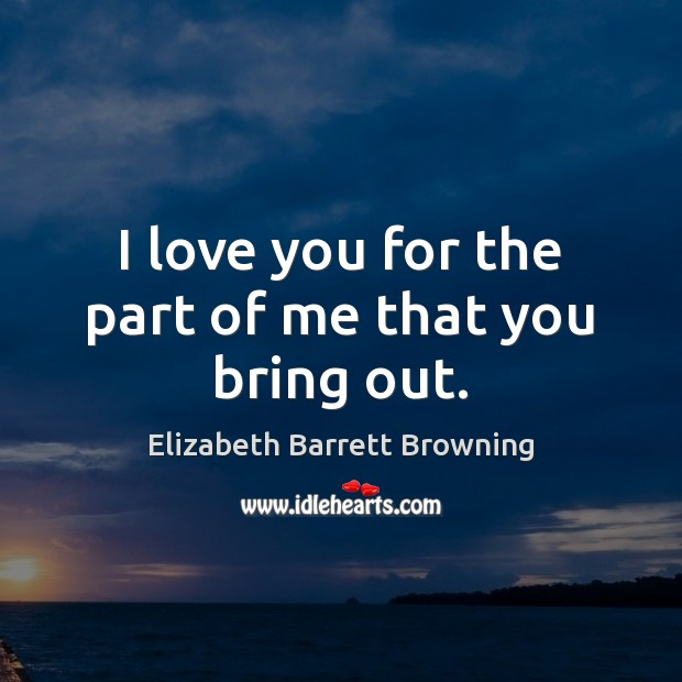 I love you for the part of me that you bring out. Elizabeth Barrett Browning Picture Quote