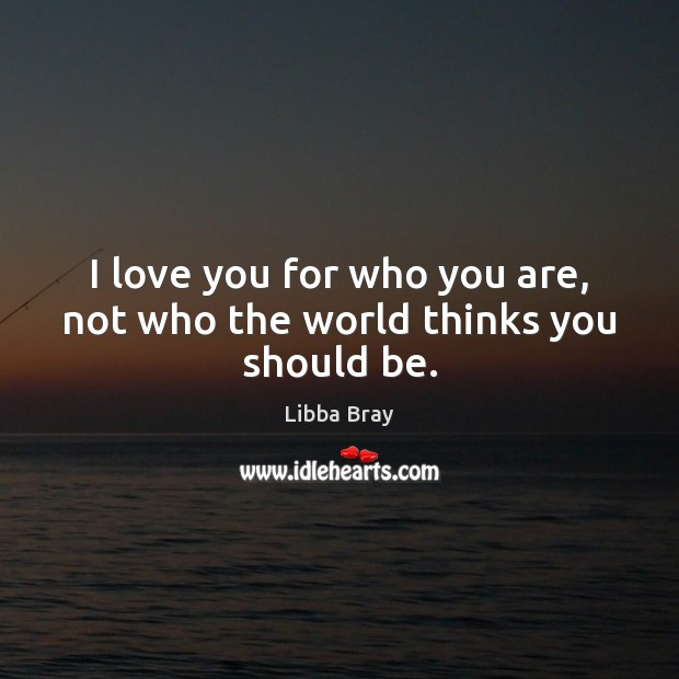I love you for who you are, not who the world thinks you should be. Libba Bray Picture Quote