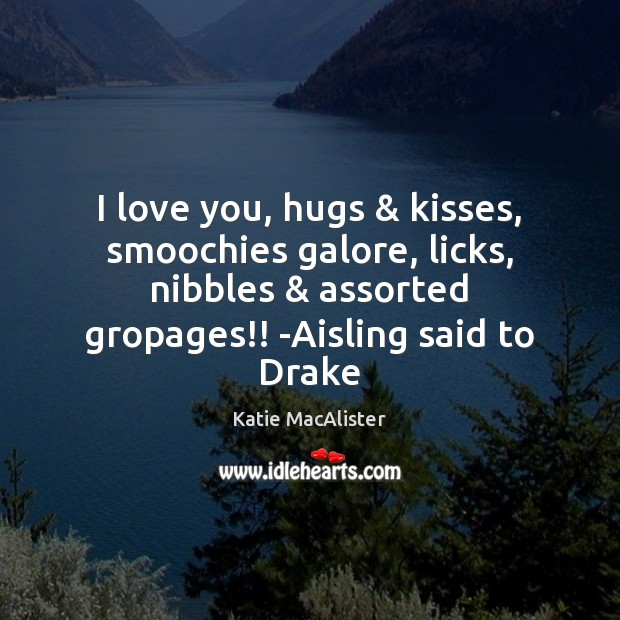 I love you, hugs & kisses, smoochies galore, licks, nibbles & assorted gropages!! -Aisling Image