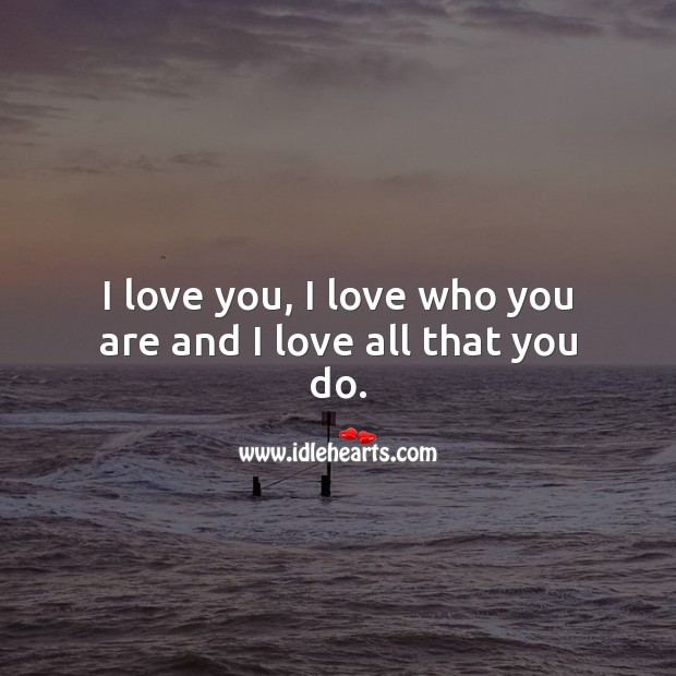 I love you, I love who you are and I love all that you do. I Love You Quotes Image