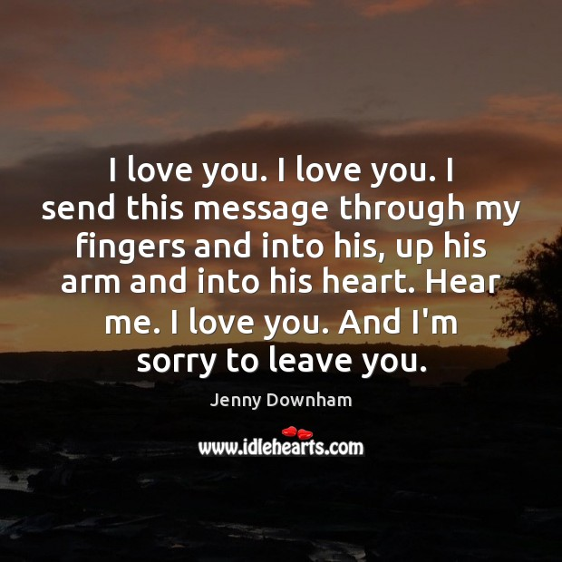 I love you. I love you. I send this message through my Jenny Downham Picture Quote