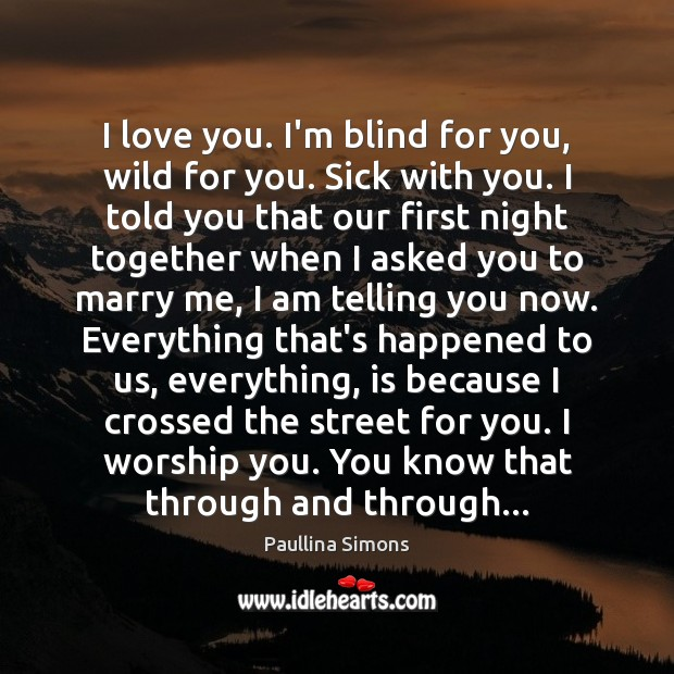 I love you. I'm blind for you, wild for you. Sick with Paullina Simons Picture Quote