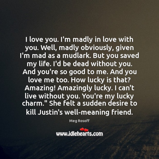 I love you. I'm madly in love with you. Well, madly obviously, Meg Rosoff Picture Quote