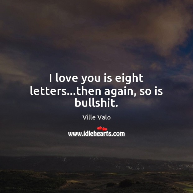 I love you is eight letters…then again, so is bullshit. Image