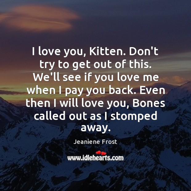 Image, I love you, Kitten. Don't try to get out of this. We'll
