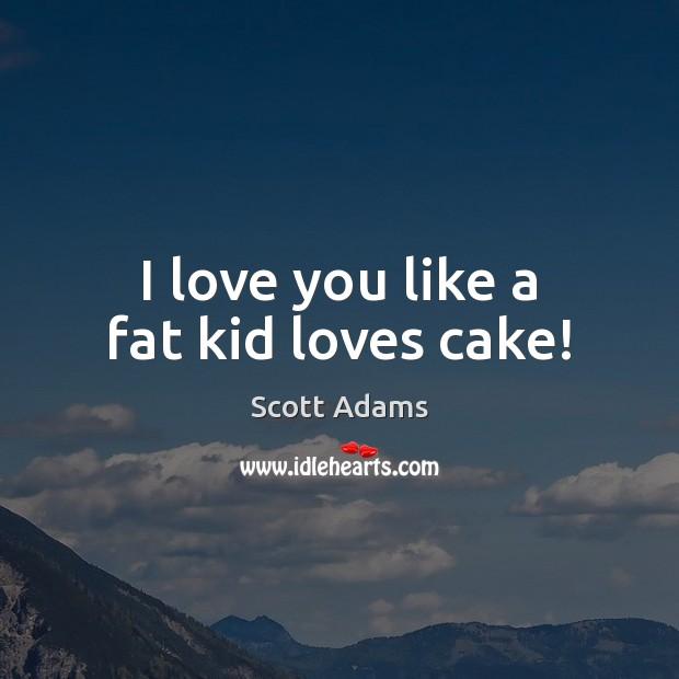 Image, I love you like a fat kid loves cake!