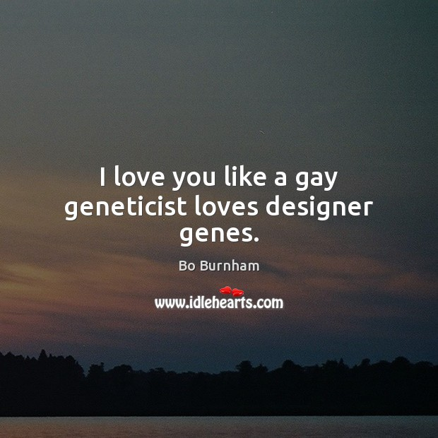 I love you like a gay geneticist loves designer genes. Bo Burnham Picture Quote
