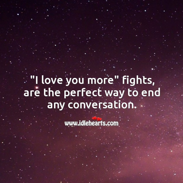 "Image, ""I love you more"" fights, are the perfect way to end any conversation."