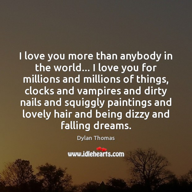 I love you more than anybody in the world… I love you Dylan Thomas Picture Quote