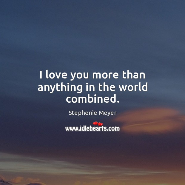 I love you more than anything in the world combined. Stephenie Meyer Picture Quote