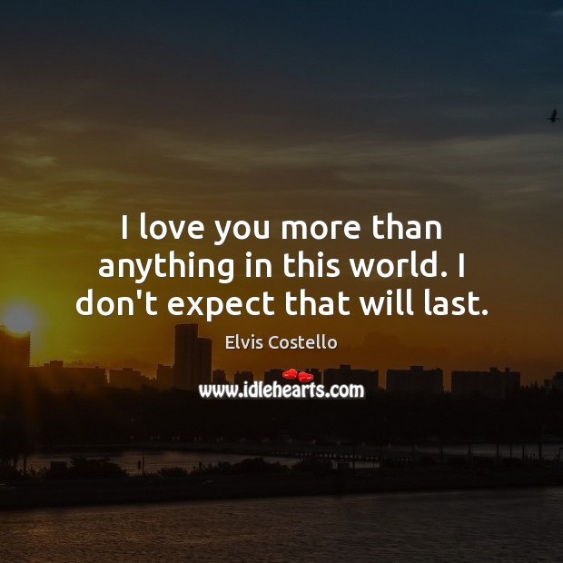 I Love You More Than Anything In This World I Don T Expect That Will Last
