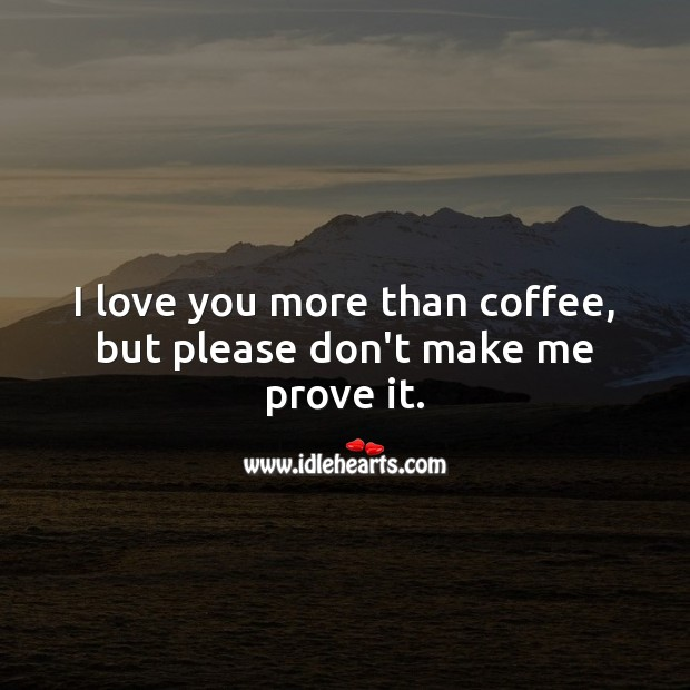 I love you more than coffee, but please don't make me prove it. I Love You Quotes Image