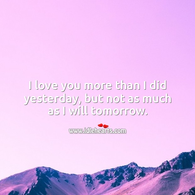 I love you more than I did yesterday, but not as much as I will tomorrow. I Love You Quotes Image