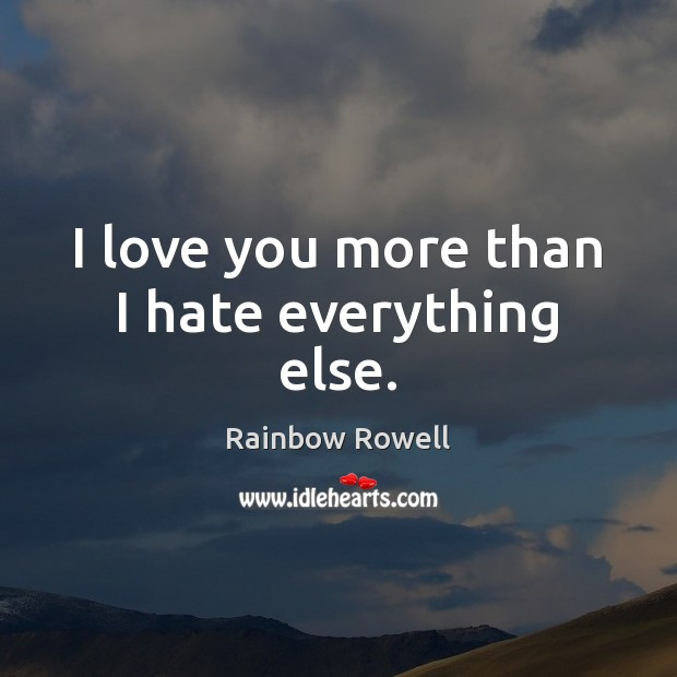 I love you more than I hate everything else. Rainbow Rowell Picture Quote