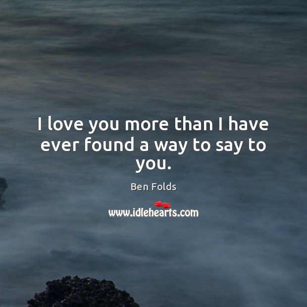 I love you more than I have ever found a way to say to you. Ben Folds Picture Quote