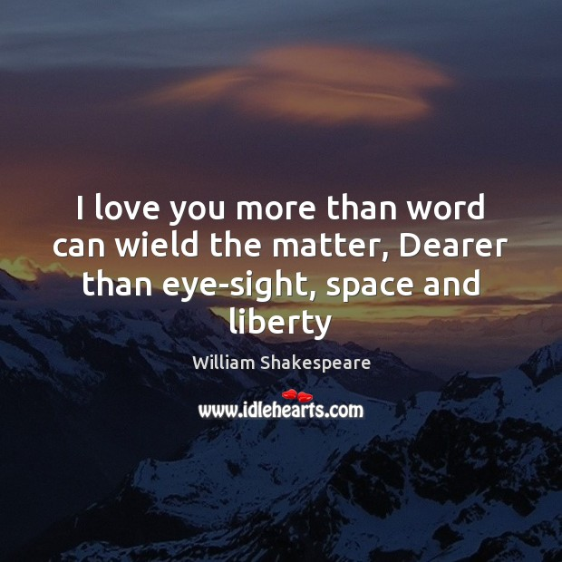 I love you more than word can wield the matter, Dearer than eye-sight, space and liberty Image