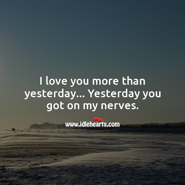 Image, I love you more than yesterday… Yesterday you got on my nerves.