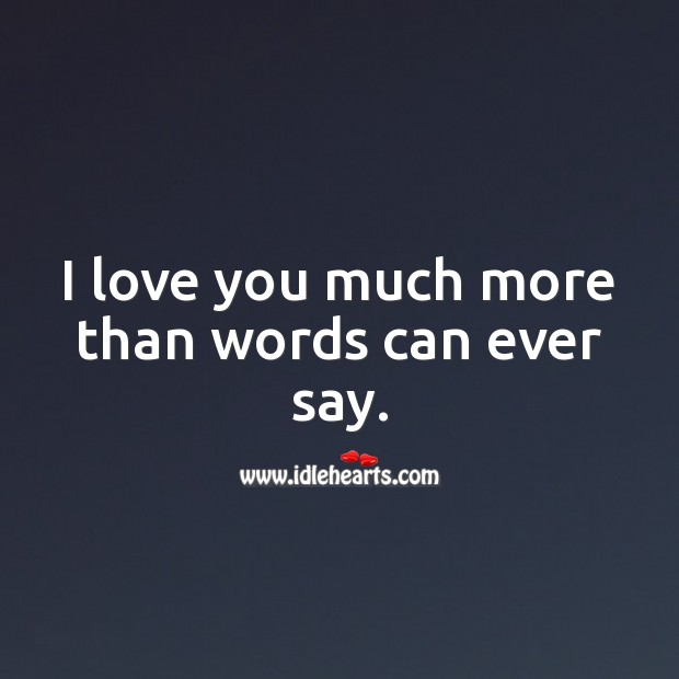 I love you much more than words can ever say. I Love You Quotes Image