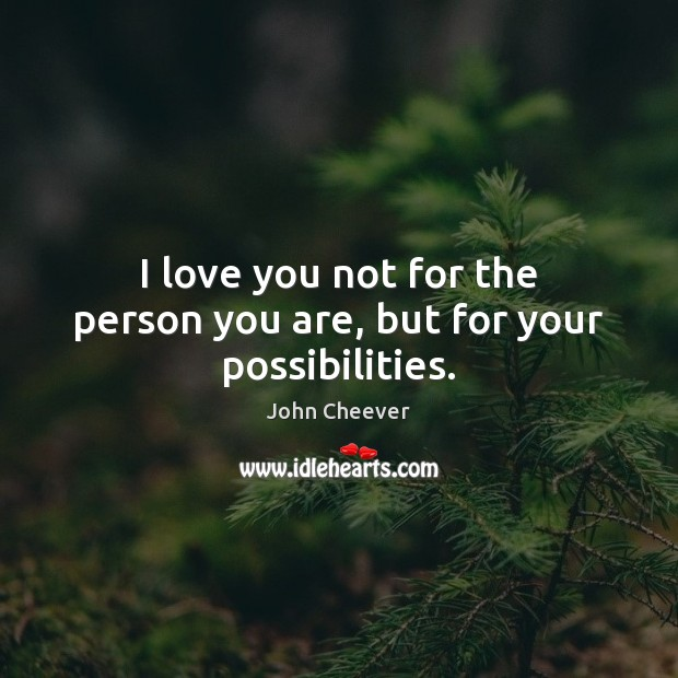 I love you not for the person you are, but for your possibilities. John Cheever Picture Quote