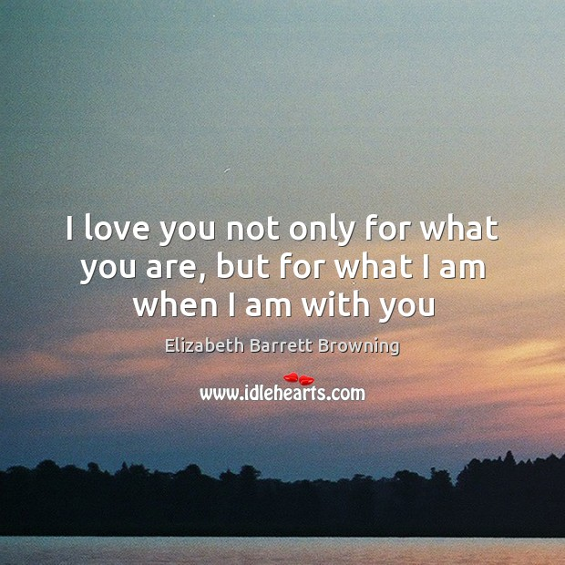 I love you not only for what you are, but for what I am when I am with you Elizabeth Barrett Browning Picture Quote