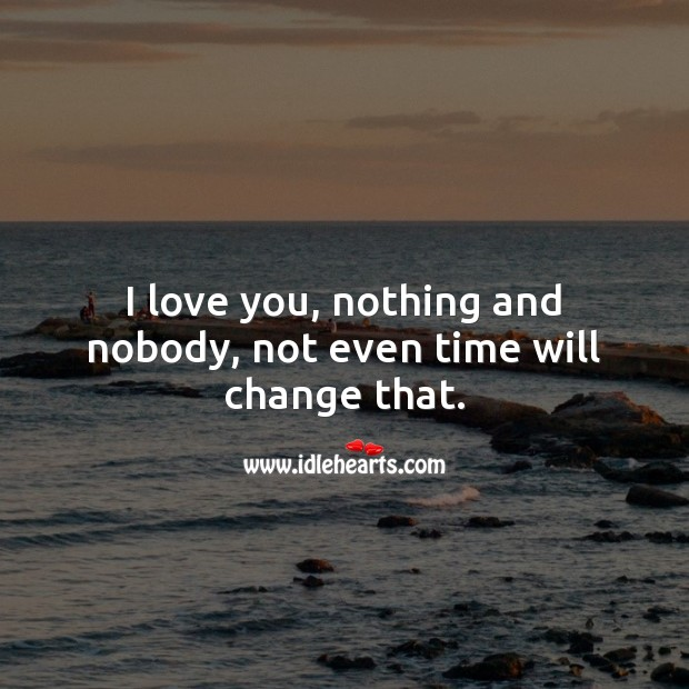 I love you, nothing and nobody, not even time will change that. Love Forever Quotes Image