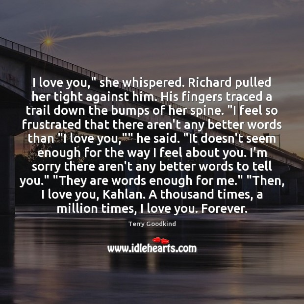"I love you,"" she whispered. Richard pulled her tight against him. His Terry Goodkind Picture Quote"