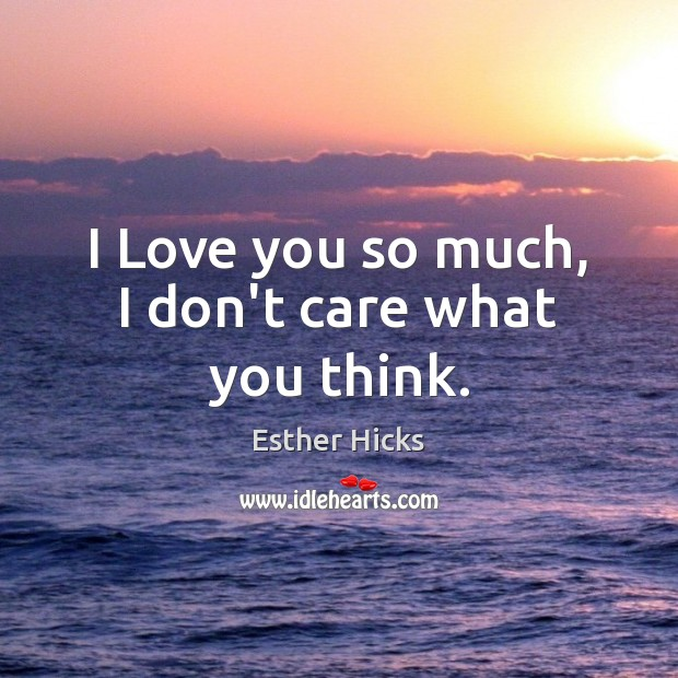 I Love you so much, I don't care what you think. Love You So Much Quotes Image