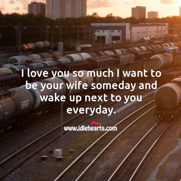 I love you so much I want to be your wife someday and wake up next to you everyday. Love You So Much Quotes Image