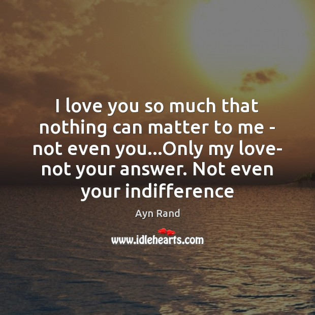 I love you so much that nothing can matter to me – Ayn Rand Picture Quote