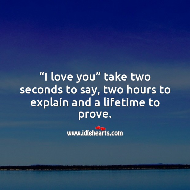 """""""I love you"""" take two seconds to say, two hours to explain and a lifetime to prove. Sweet Love Quotes Image"""