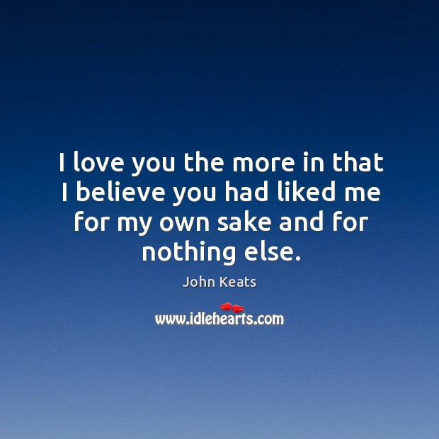 I love you the more in that I believe you had liked me for my own sake and for nothing else. Image