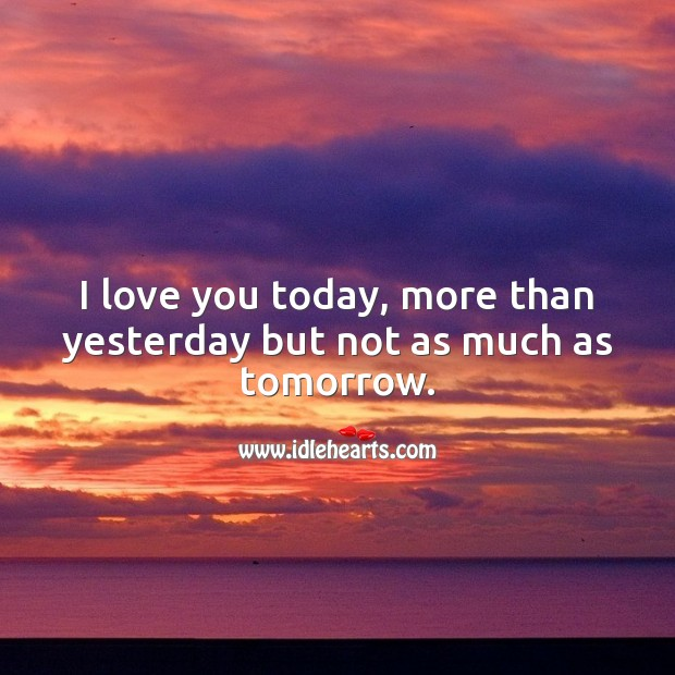 Image, I love you today, more than yesterday but not as much as tomorrow.