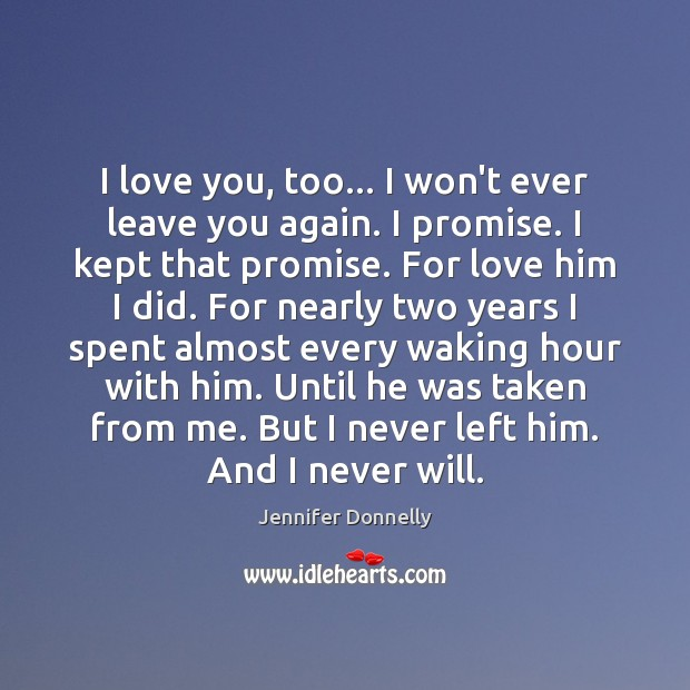 I love you, too... I won\'t ever leave you again. I promise.