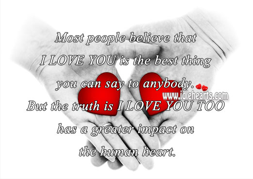 I love you too has a greater impact on the human heart. Truth Quotes Image