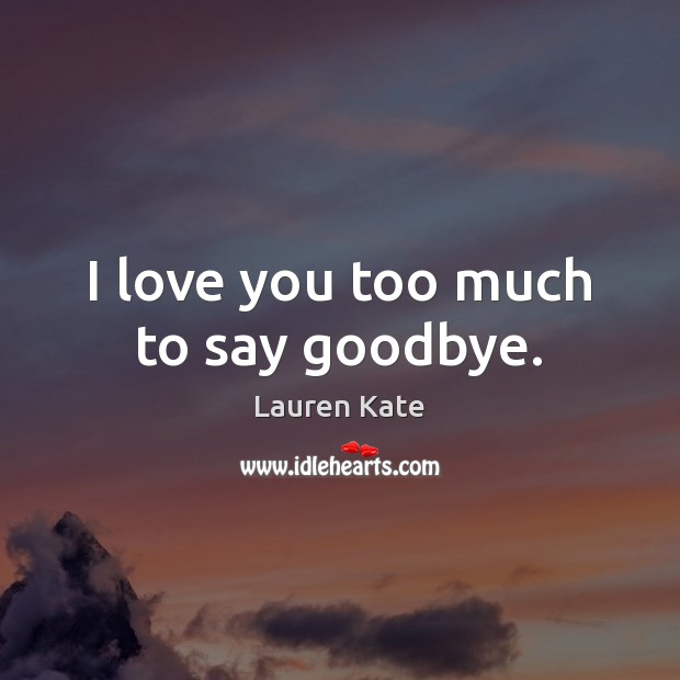 Image, I love you too much to say goodbye.