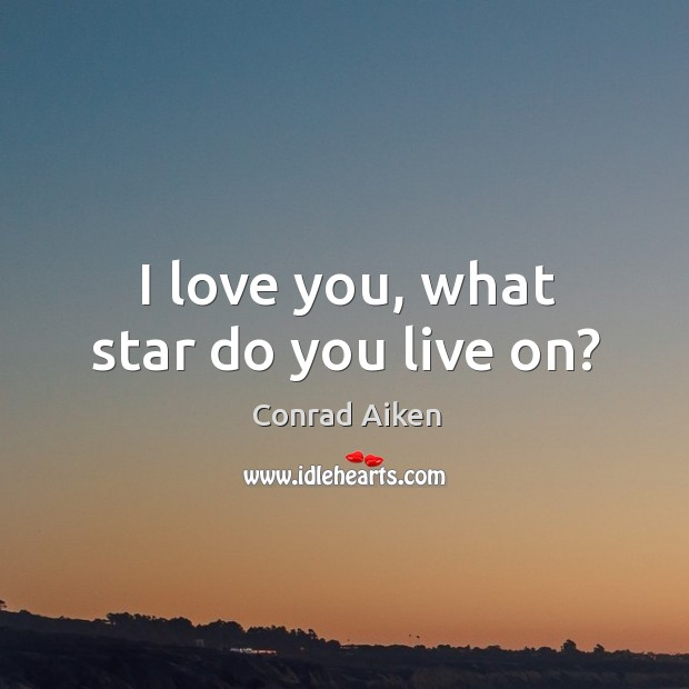 I love you, what star do you live on? Conrad Aiken Picture Quote