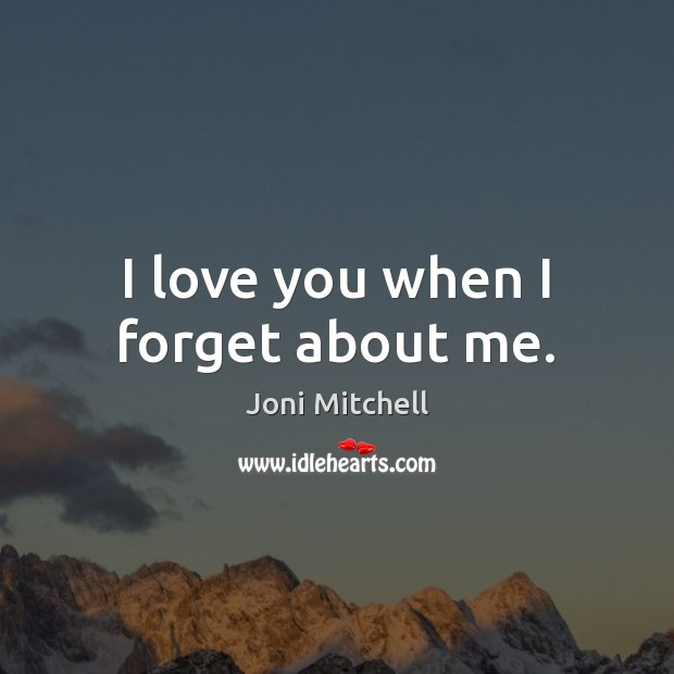 Image, I love you when I forget about me.
