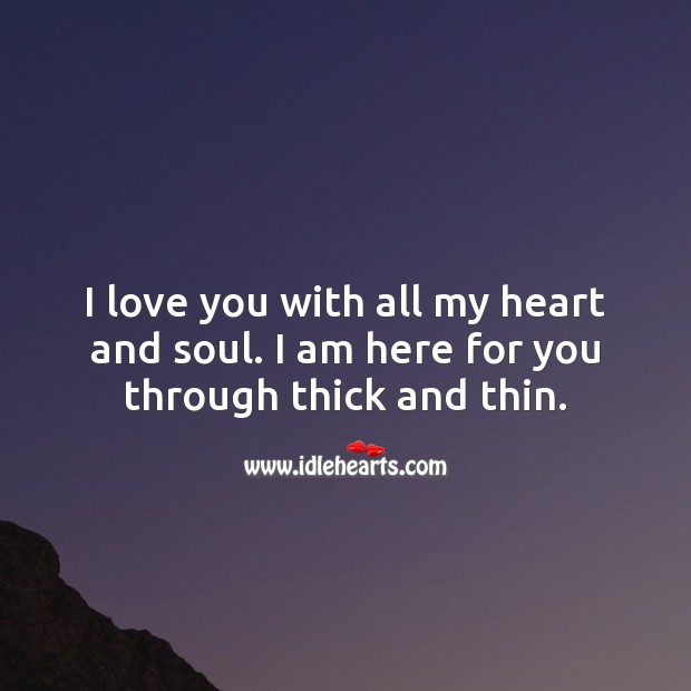 I love you with all my heart and soul. I am here for you through thick and thin. Heart Quotes Image