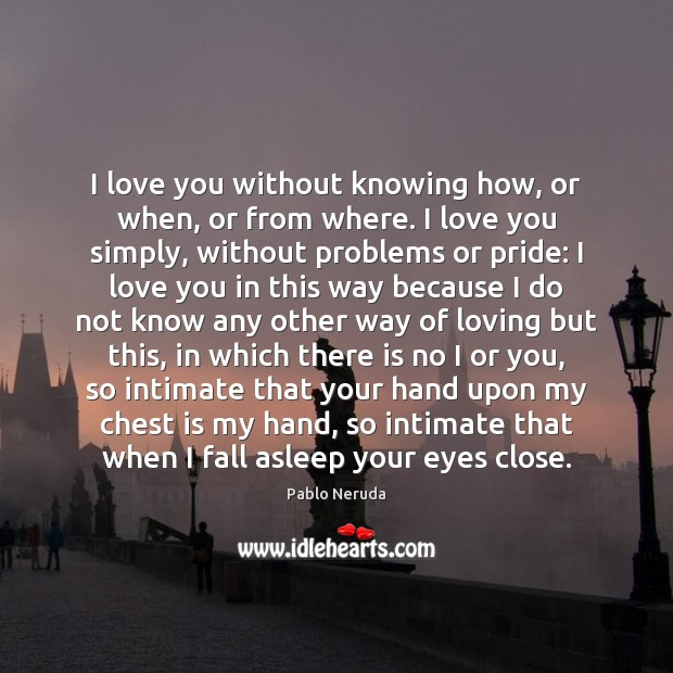 Image, I love you without knowing how, or when, or from where. I