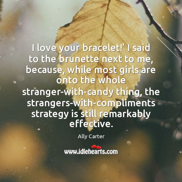 I love your bracelet!' I said to the brunette next to me, Ally Carter Picture Quote