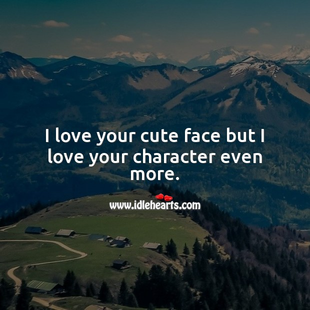 I love your cute face but I love your character even more. Inspirational Love Quotes Image
