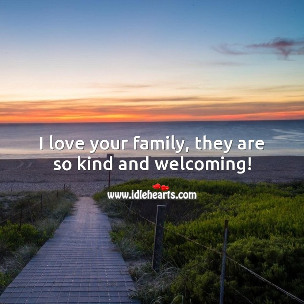 I love your family, they are so kind and welcoming! Family Quotes Image