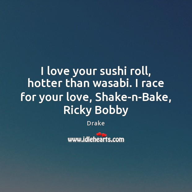 I love your sushi roll, hotter than wasabi. I race for your Drake Picture Quote