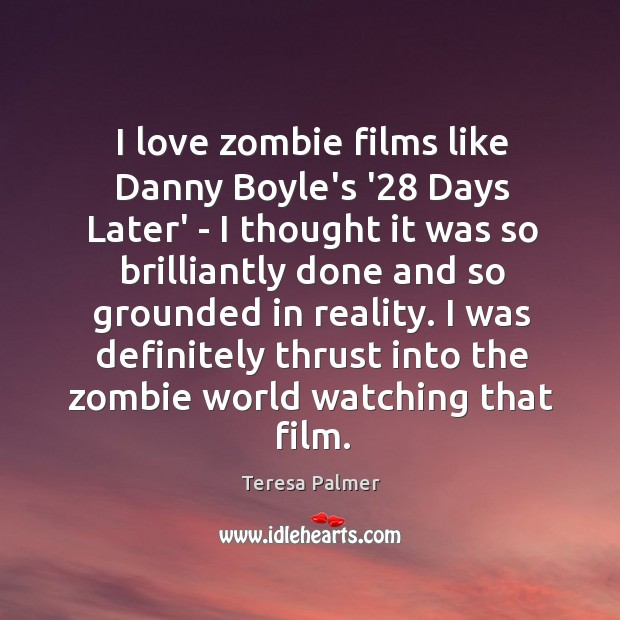 I love zombie films like Danny Boyle's '28 Days Later' – I Teresa Palmer Picture Quote