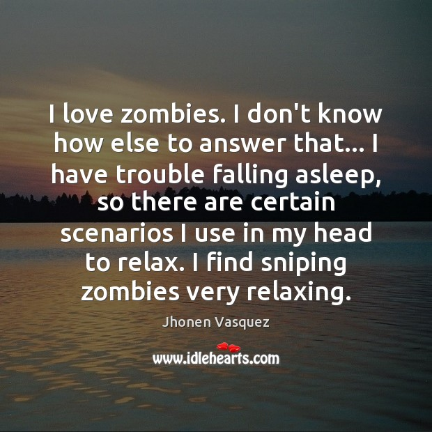 I love zombies. I don't know how else to answer that… I Image